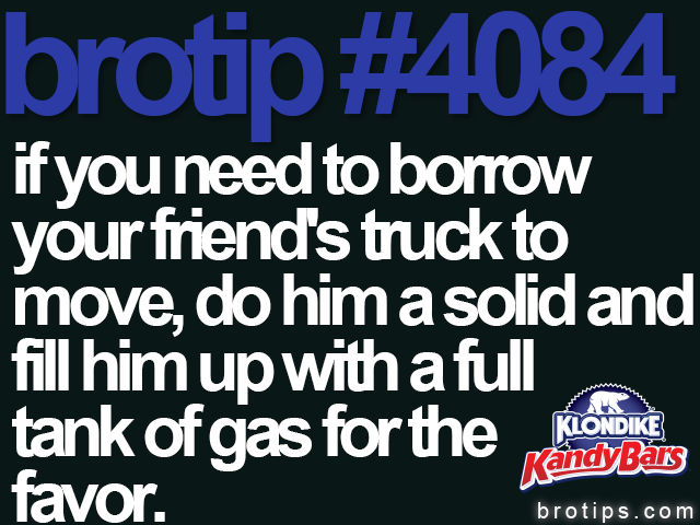 brotip #4084 If you need to borrow your friend's truck to move, do him a solid and fill him up with a full tank of gas for the favor.