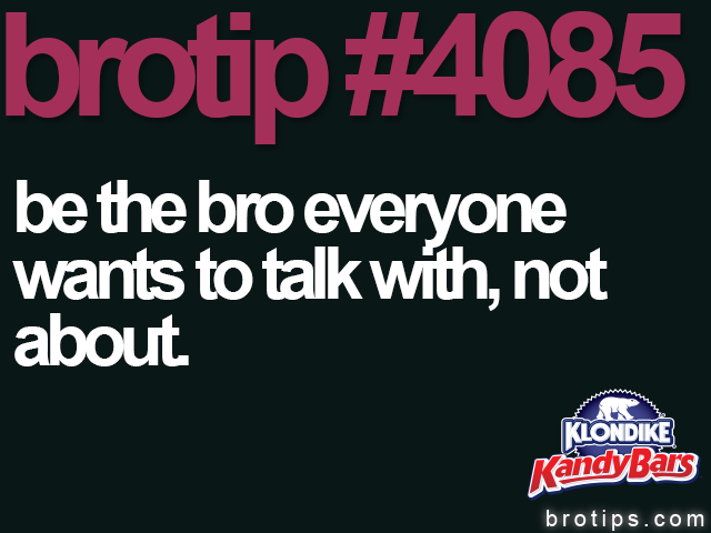brotip #4085 Br the bro everyone wants to talk with, not about.