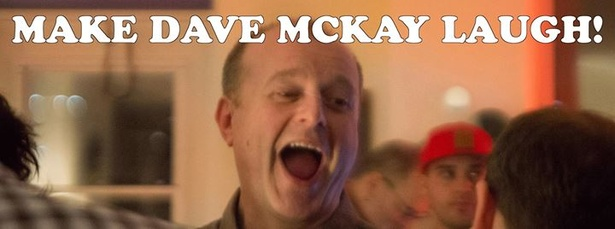 Make Dave McKay Laugh!