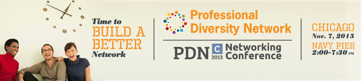 Time to build a better network. Professional Diversity Network PDN-C 2013 Networking Conference. Chicago Nov. 7 2013, Navy Pier, 2:00-7:30pm