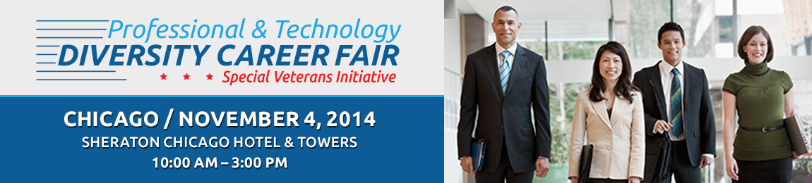 Time to find your next career.  2014 Chicago Professional & Technology Diversity Career Fair, Sheraton Chicago Hotel and Towers, November 4, 2014, 10:00am-3:00pm