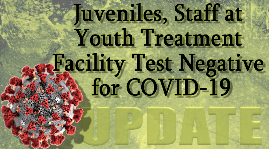 UPDATE: All Juveniles, Staff at Youth Treatment Facility Test Negative for COVID-19