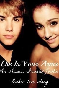 Die In Your Arms (Justin Bieber/Ariana Grande love story)