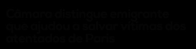 Câmara distingue emigrante que ajudou a salvar vítimas dos atentados de Paris