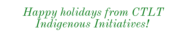 Happy holidays from CTLT Indigenous Initiatives!