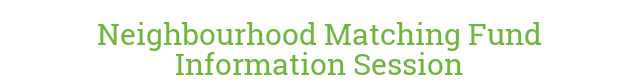 Neighbourhood Matching Fund Information Session