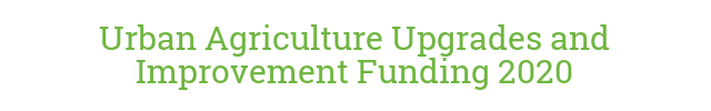 Urban Agriculture Upgrades and Improvement Funding 2020