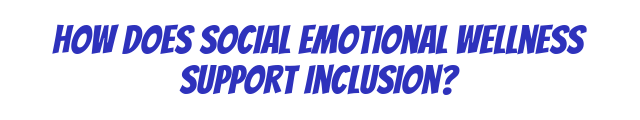 how does Social Emotional Wellness support inclusion?