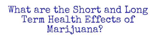 What are the Short and Long Term Health Effects of Marijuana?