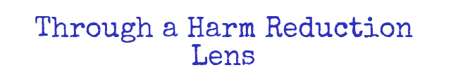 Through a Harm Reduction Lens