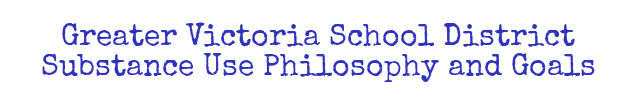Greater Victoria School District Substance Use Philosophy and Goals