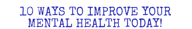 10 WAYS TO IMPROVE YOUR MENTAL HEALTH TODAY!