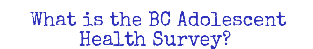 What is the BC Adolescent Health Survey?