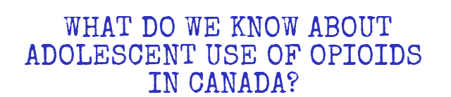 WHAT DO WE KNOW ABOUT ADOLESCENT USE OF OPIOIDS IN CANADA?