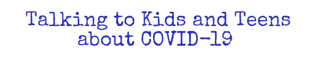 Talking to Kids and Teens about COVID-19