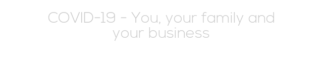 COVID-19 - You, your family and your business