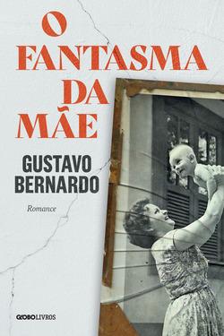 Romance de Gustavo Bernardo é ousado e inquietante   O fantasma da mãe...