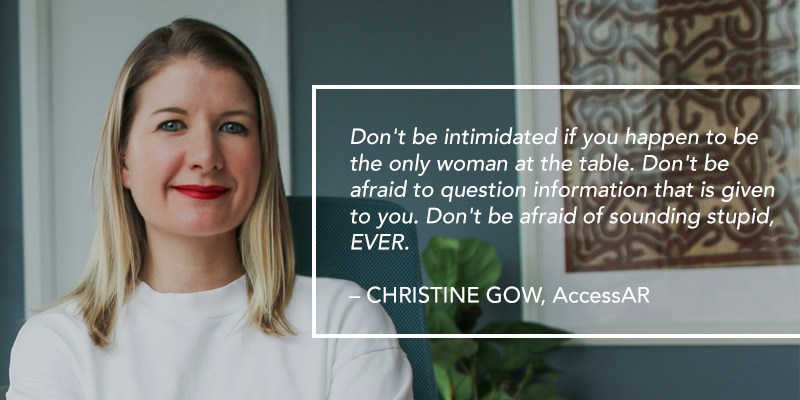 A headshot of a woman. Text overlaying the image reads: Don't be intimidated if you happen to be the only woman at the table. Don't be afraid to question information that is given to you. Don't be afraid of sounding stupid, EVER. – CHRISTINE GOW, AccessAR