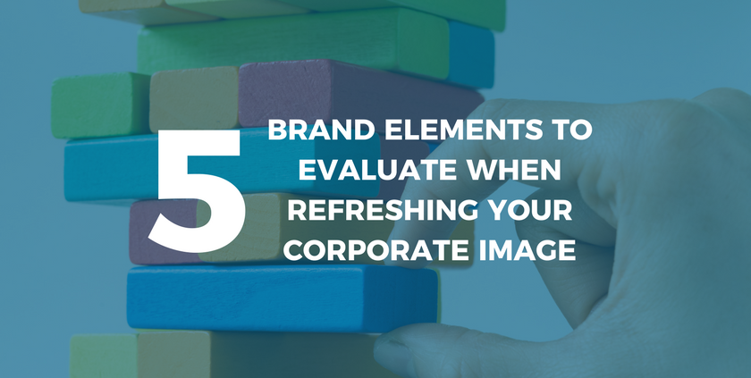 5 Brand Elements to Evaluate When Refreshing Your Corporate Image.png