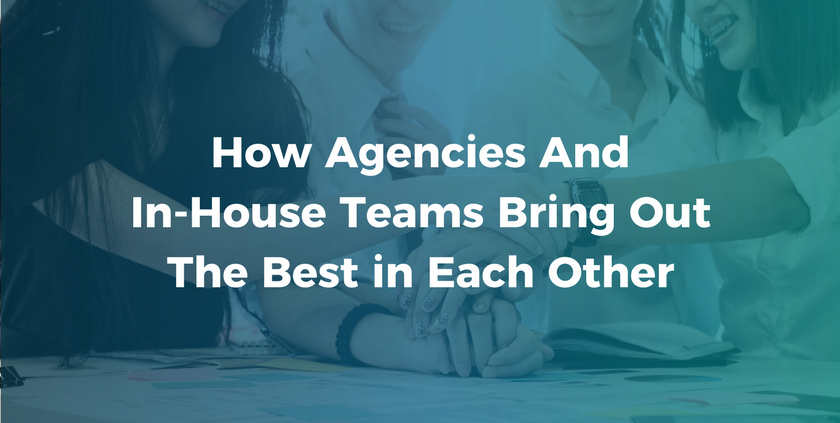 How Agencies and In-House Teams Bring Out the Best in Each Other.png
