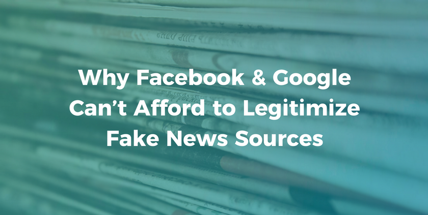 Why Facebook & Google Can't Afford to Legitimize Fake News Sources.png
