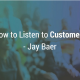 Jay Baer How to Listent to Customers
