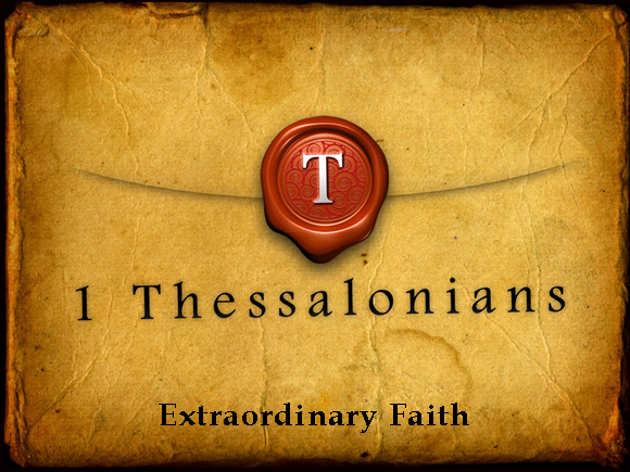 1 Thessalonians – Extraordinary Faith:  Extraordinary Living