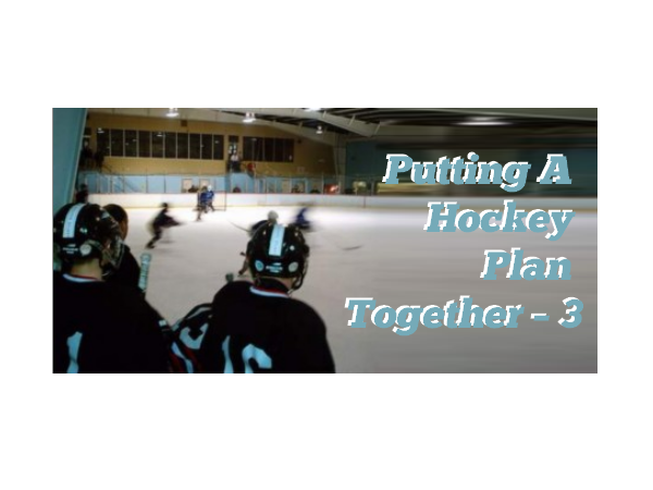 Putting A Hockey Plan Together – 3