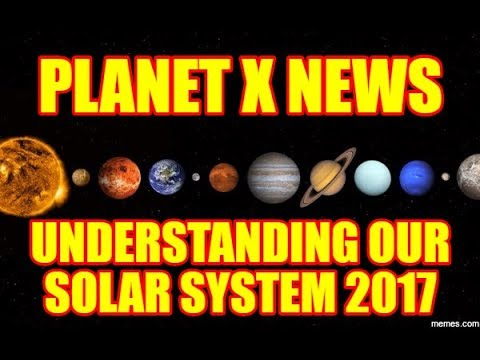 PLANET X NEWS – UNDERSTANDING OUR SOLAR SYSTEM 2017