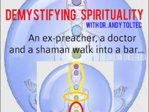 Shaman/Medicial Doctor Demystifies Spirituality: Medicine, Spirituality, Chakras, Energy