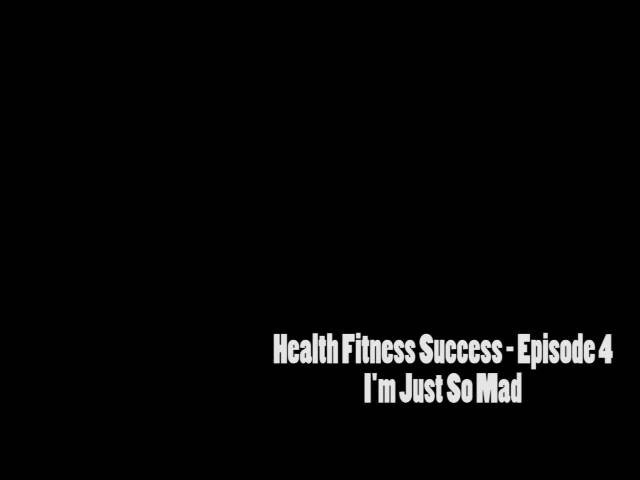 Health Fitness and Success Episode 4 – I'm just so mad!