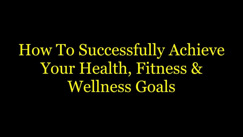 Successfully Achieving Your Health, Fitness & Wellness Goals