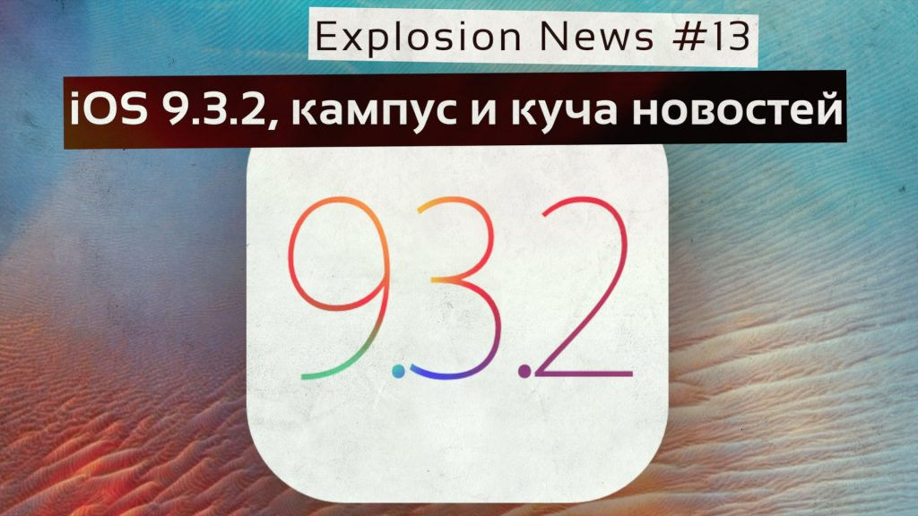 Explosion News #13. iOS 9.3.2, кампус Apple и многое другое!
