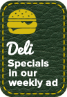 Deli Specials in our weekly ad