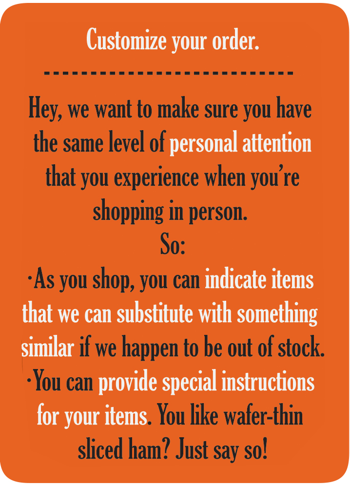 Customize your order. As you shop, you can indicate items that we can substitute with something similar if we happen to be out of stock. You can provide special instructions for your items. You like wafer-thin sliced ham? Just say so.