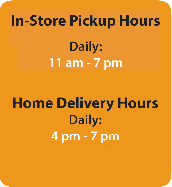 In-Store pickup hours daily 11am-7pm. Home delivery hours daily 4pm-7pm