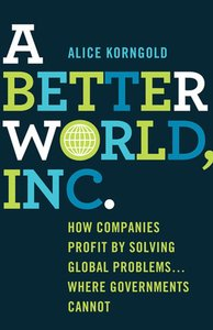 A_better_world_inc-how_companies_profit_by_solving_global_problems_where_governments_cannot