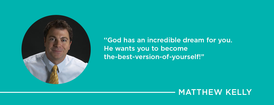 God has an incredible dream for you. He wants you to become the best-version-of-yourself - Matthew Kelly