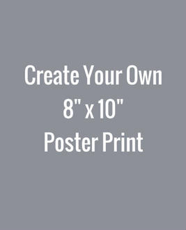 Create Your Own 8x10 Poster Print