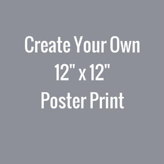 Create Your Own 12x12 Poster Print