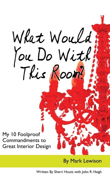 A Home Decorating Book: What Would You Do With This Room? My 10 Foolproof Commandments to Great Interior Design