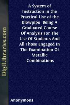 A System of Instruction in the Practical Use of the Blowpipe  Being A Graduated Course Of Analysis For The Use Of Students And All Those Engaged In The Examination Of Metallic Combinations