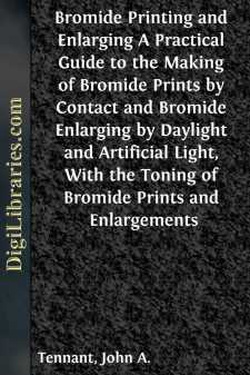 Bromide Printing and Enlarging A Practical Guide to the Making of Bromide Prints by Contact and Bromide Enlarging by Daylight and Artificial Light, With the Toning of Bromide Prints and Enlargements