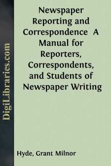 Newspaper Reporting and Correspondence  A Manual for Reporters, Correspondents, and Students of Newspaper Writing