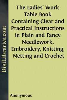 The Ladies' Work-Table Book Containing Clear and Practical Instructions in Plain and Fancy Needlework, Embroidery, Knitting, Netting and Crochet