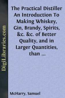 The Practical Distiller An Introduction To Making Whiskey, Gin, Brandy, Spirits, &c. &c. of Better Quality, and in Larger Quantities, than Produced by the Present Mode of Distilling, from the Produce of the United States
