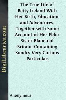 The True Life of Betty Ireland With Her Birth, Education, and Adventures. Together with Some Account of Her Elder Sister Blanch of Britain. Containing Sundry Very Curious Particulars