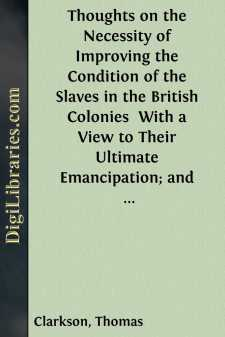 Thoughts on the Necessity of Improving the Condition of the Slaves in the British Colonies  With a View to Their Ultimate Emancipation; and on the Practicability, the Safety, and the Advantages of the Latter Measure.