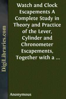 Watch and Clock Escapements A Complete Study in Theory and Practice of the Lever, Cylinder and Chronometer Escapements, Together with a Brief Account of the Origin and Evolution of the Escapement in Horology