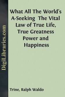 What All The World's A-Seeking  The Vital Law of True Life, True Greatness Power and Happiness